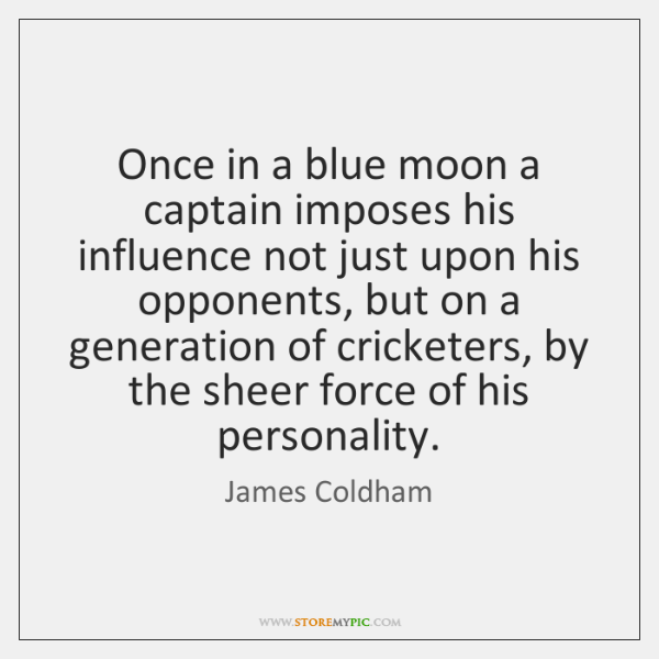 Once in a blue moon a captain imposes his influence not just ...