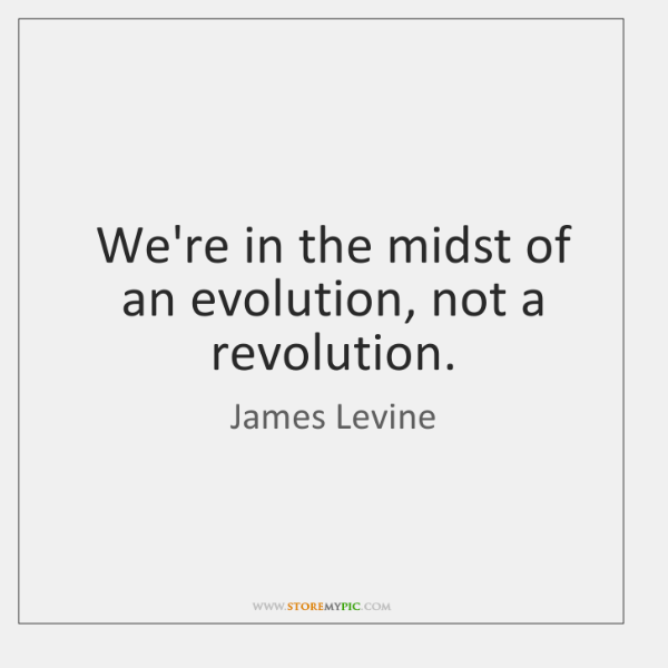 We're in the midst of an evolution, not a revolution.