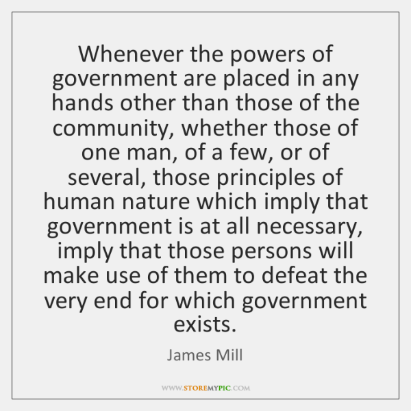 Whenever the powers of government are placed in any hands other than ...