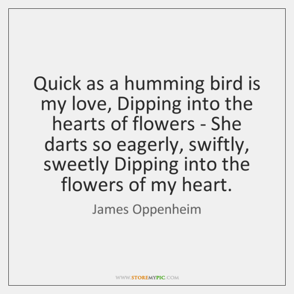 Quick as a humming bird is my love, Dipping into the hearts ...