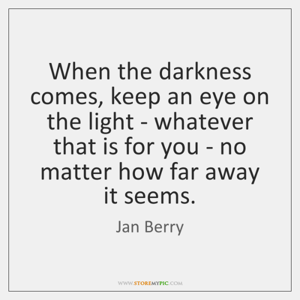 When the darkness comes, keep an eye on the light - whatever ...