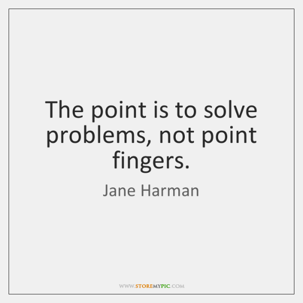The point is to solve problems, not point fingers.