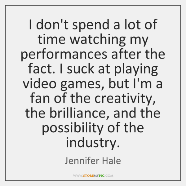 I don't spend a lot of time watching my performances after the ...