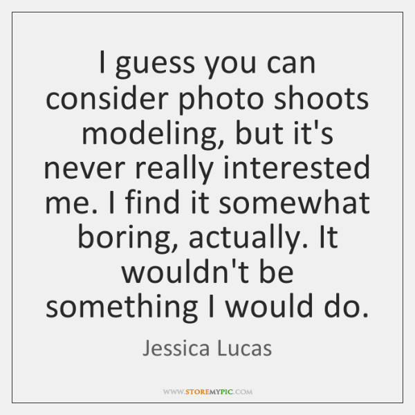 I guess you can consider photo shoots modeling, but it's never really ...