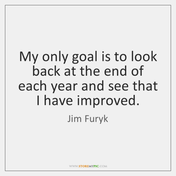 My only goal is to look back at the end of each ...