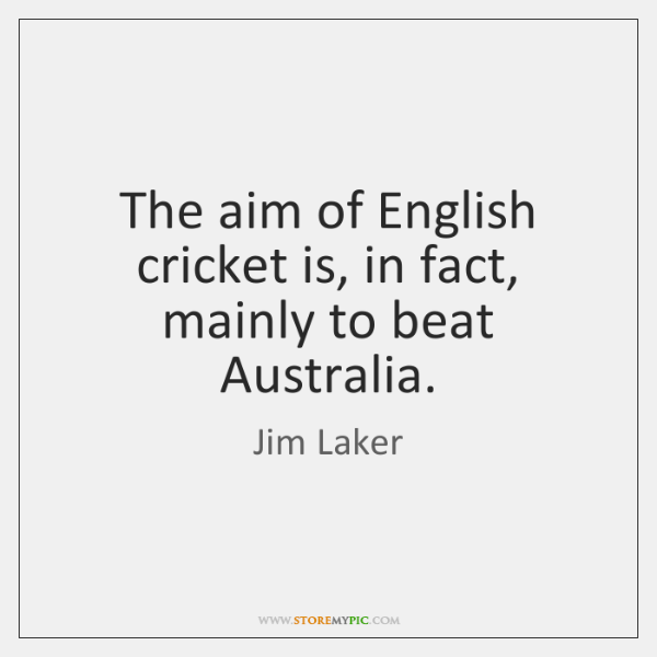 The aim of English cricket is, in fact, mainly to beat Australia.