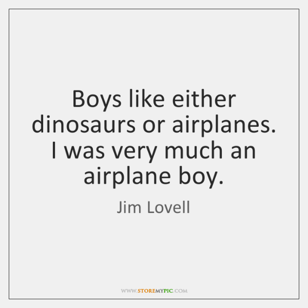 Boys like either dinosaurs or airplanes. I was very much an airplane ...