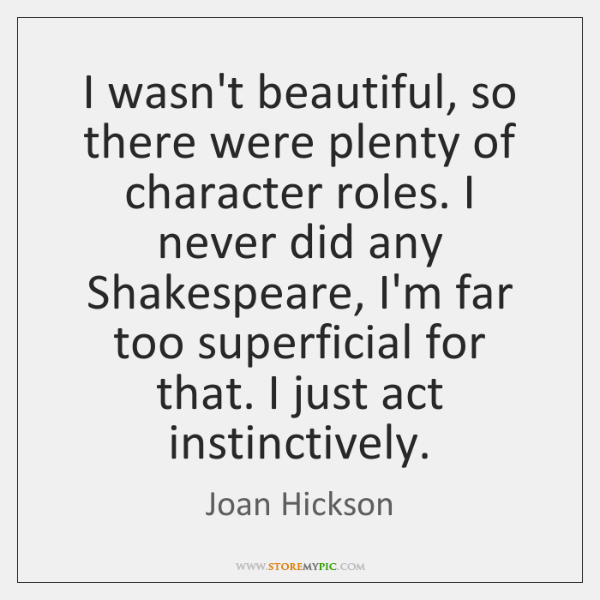 I wasn't beautiful, so there were plenty of character roles. I never ...