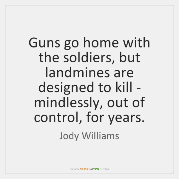 Guns go home with the soldiers, but landmines are designed to kill ...