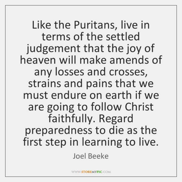 Like the Puritans, live in terms of the settled judgement that the ...