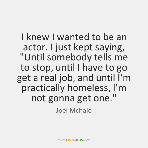 I knew I wanted to be an actor. I just kept saying,