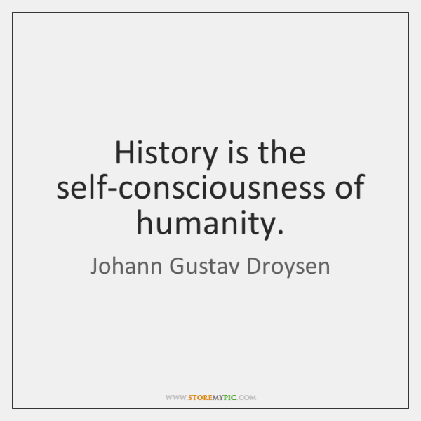 History is the self-consciousness of humanity.
