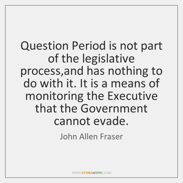 Question Period is not part of the legislative process,and has nothing ...
