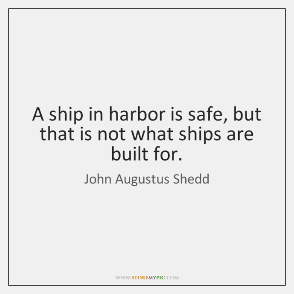 A ship in harbor is safe, but that is not what ships ...
