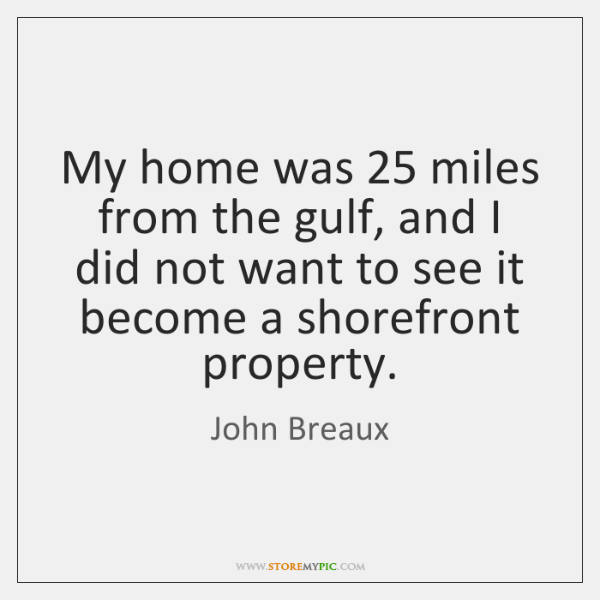 My home was 25 miles from the gulf, and I did not want ...