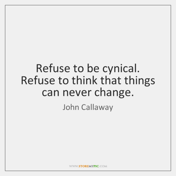 Refuse to be cynical. Refuse to think that things can never change.