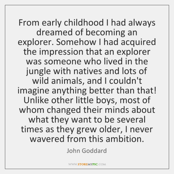 From early childhood I had always dreamed of becoming an explorer. Somehow ...