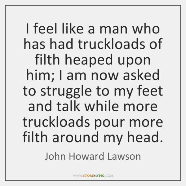 I feel like a man who has had truckloads of filth heaped ...