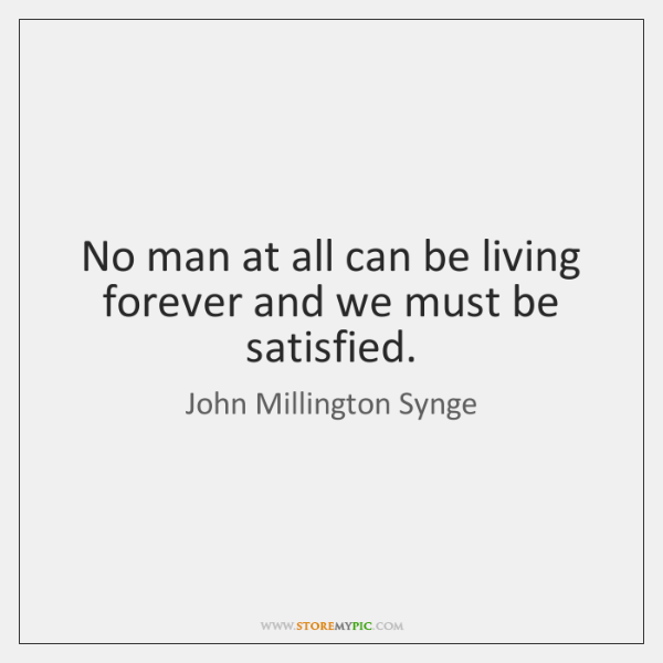 No man at all can be living forever and we must be ...