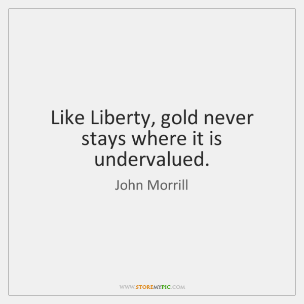 Like Liberty, gold never stays where it is undervalued.