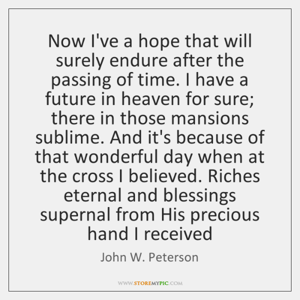 Now I've a hope that will surely endure after the passing of ...