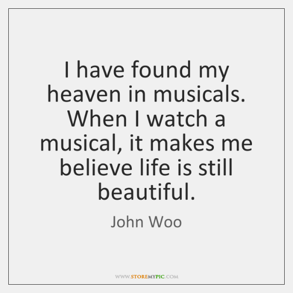 I have found my heaven in musicals. When I watch a musical, ...