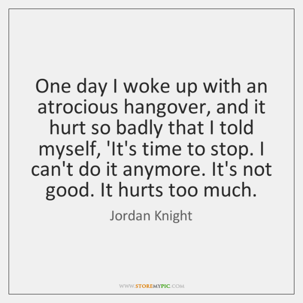 One day I woke up with an atrocious hangover, and it hurt ...