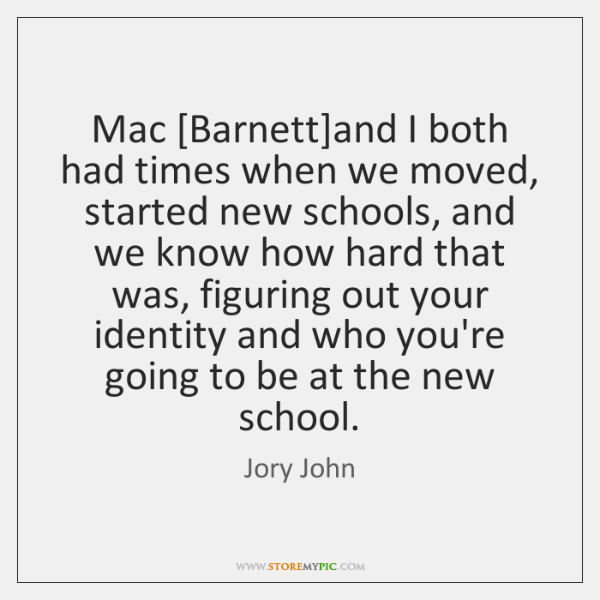 Mac [Barnett]and I both had times when we moved, started new ...