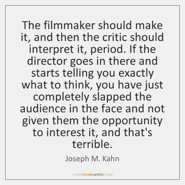 The filmmaker should make it, and then the critic should interpret it, ...