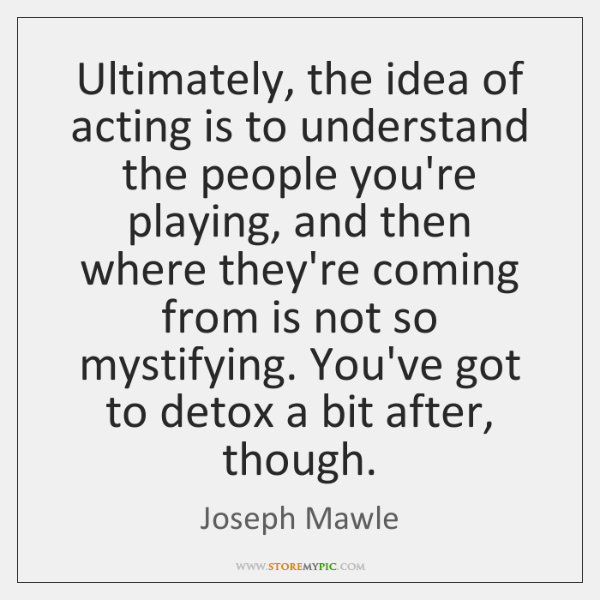 Ultimately, the idea of acting is to understand the people you're playing, ...