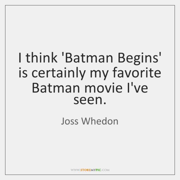 I think 'Batman Begins' is certainly my favorite Batman movie I've seen.