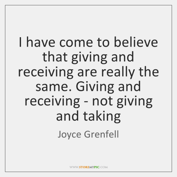 I have come to believe that giving and receiving are really the ...