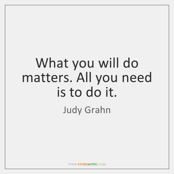 What you will do matters. All you need is to do it.