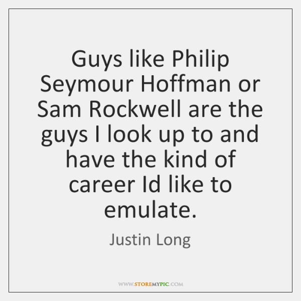 Guys like Philip Seymour Hoffman or Sam Rockwell are the guys I ...