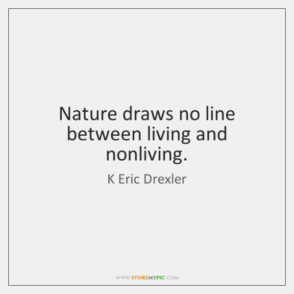 Nature draws no line between living and nonliving.