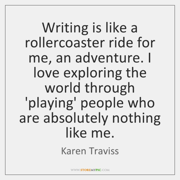 Writing is like a rollercoaster ride for me, an adventure. I love ...
