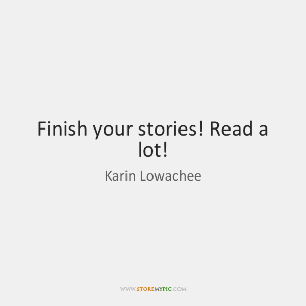 Finish your stories! Read a lot!