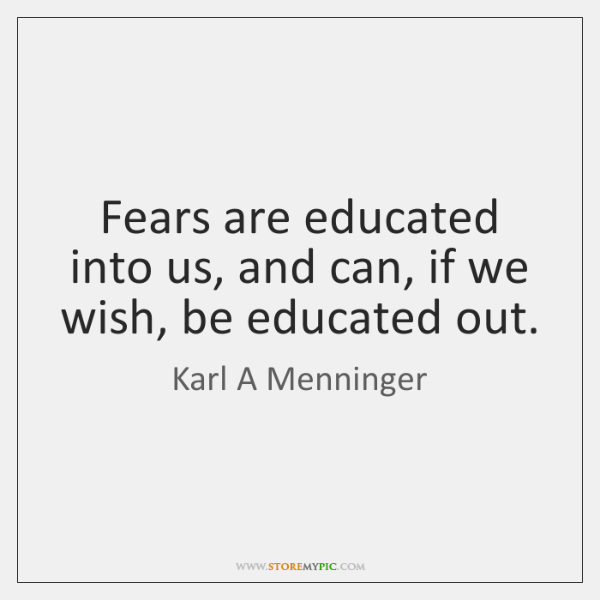 Fears are educated into us, and can, if we wish, be educated ...
