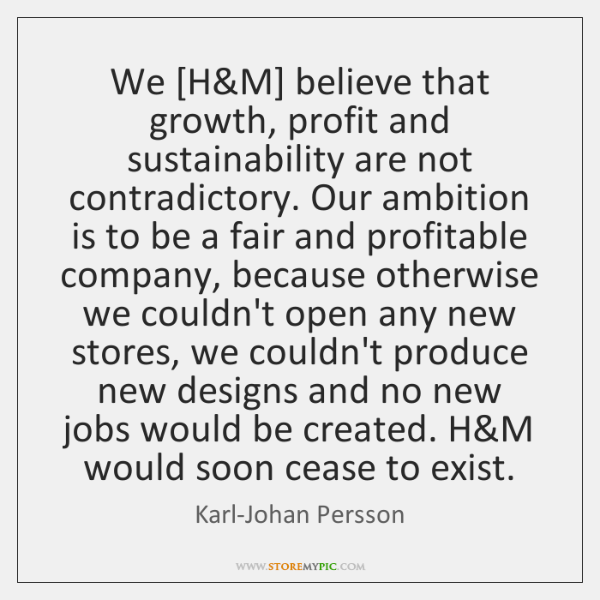 We [H&M] believe that growth, profit and sustainability are not contradictory. ...