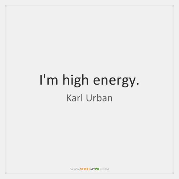 I'm high energy.
