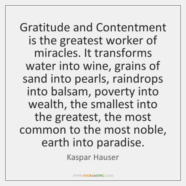 Gratitude and Contentment is the greatest worker of miracles. It transforms water ...