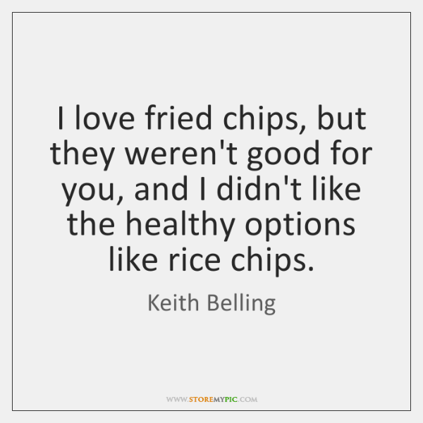 I love fried chips, but they weren't good for you, and I ...