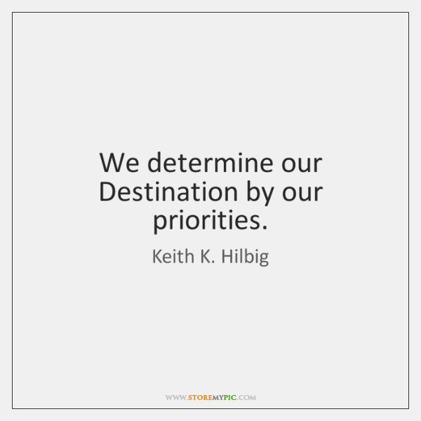 We determine our Destination by our priorities.