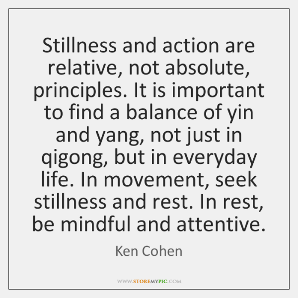 Stillness and action are relative, not absolute, principles. It is important to ...