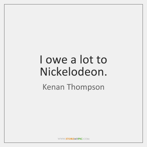 I owe a lot to Nickelodeon.