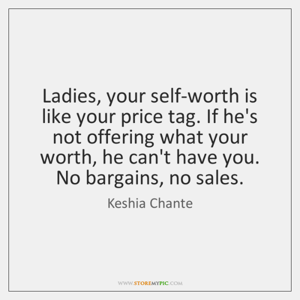 Ladies, your self-worth is like your price tag. If he's not offering ...