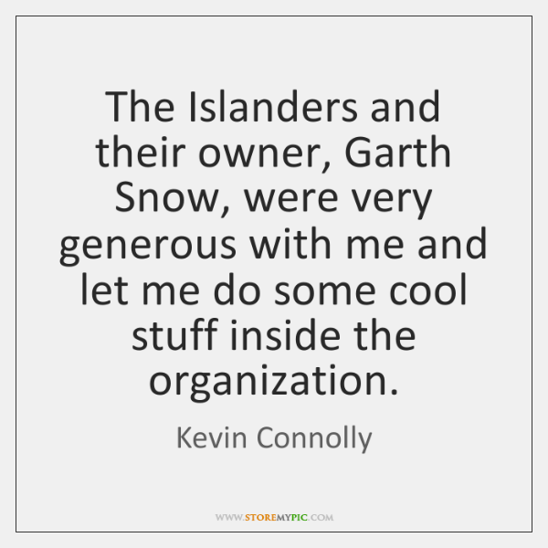 The Islanders and their owner, Garth Snow, were very generous with me ...