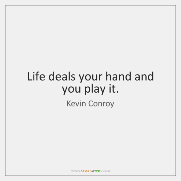 Life deals your hand and you play it.
