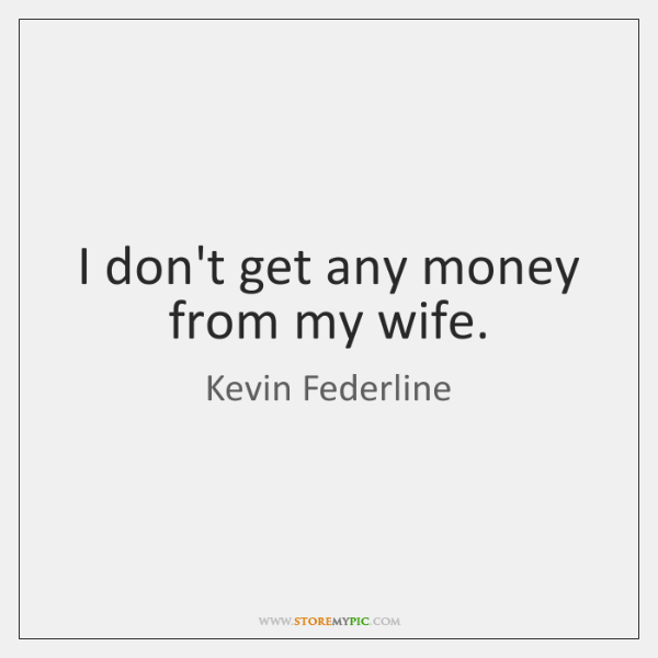 I don't get any money from my wife.
