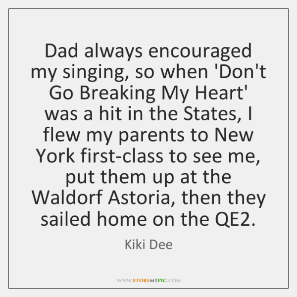 Dad always encouraged my singing, so when 'Don't Go Breaking My Heart' ...